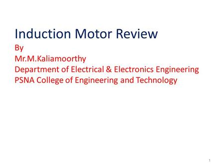 Induction Motor Review By Mr.M.Kaliamoorthy Department of Electrical & Electronics Engineering PSNA College of Engineering and Technology 1.