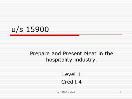 Us 15900 - Meat1 u/s 15900 Prepare and Present Meat in the hospitality industry. Level 1 Credit 4.