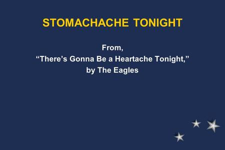 "From, ""There's Gonna Be a Heartache Tonight,"" by The Eagles STOMACHACHE TONIGHT."