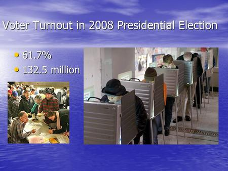 Voter Turnout in 2008 Presidential Election 61.7% 61.7% 132.5 million 132.5 million.