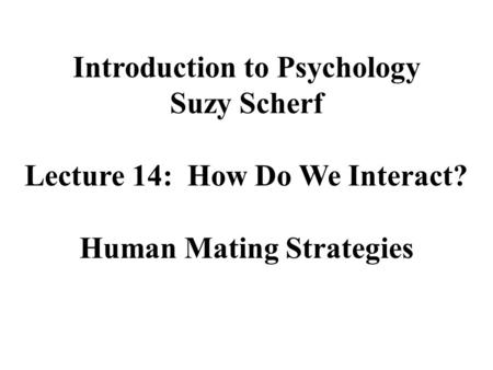 Introduction to Psychology Suzy Scherf Lecture 14: How Do We Interact? Human Mating Strategies.