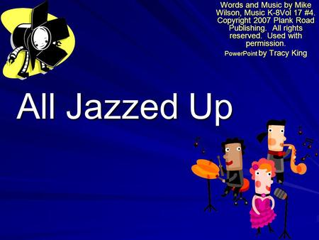 All Jazzed Up Words and Music by Mike Wilson, Music K-8Vol 17 #4. Copyright 2007 Plank Road Publishing. All rights reserved. Used with permission. PowerPoint.