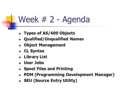 Week # 2 - Agenda Types of AS/400 Objects Qualified/Unqualified Names
