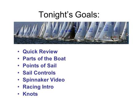 Tonight's Goals: Quick Review Parts of the Boat Points of Sail Sail Controls Spinnaker Video Racing Intro Knots.