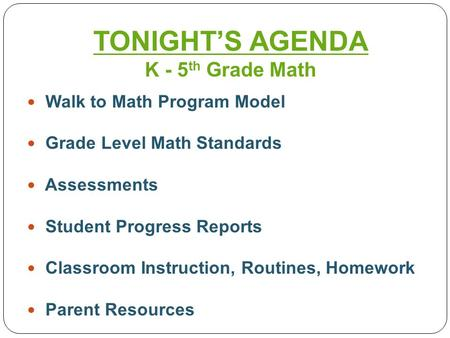 Walk to Math Program Model Grade Level Math Standards Assessments Student Progress Reports Classroom Instruction, Routines, Homework Parent Resources TONIGHT'S.