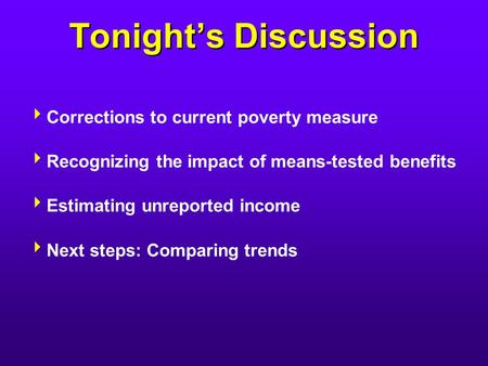 Tonight's Discussion  Corrections to current poverty measure  Recognizing the impact of means-tested benefits  Estimating unreported income  Next steps: