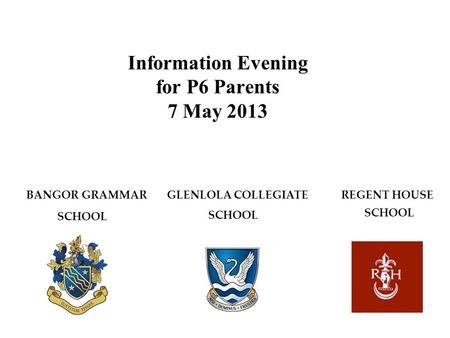 Information Evening for P6 Parents 7 May 2013 BANGOR GRAMMAR GLENLOLA COLLEGIATE REGENT HOUSE SCHOOL.