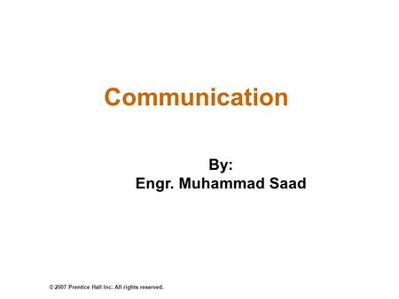 © 2007 Prentice Hall Inc. All rights reserved. Communication By: Engr. Muhammad Saad.