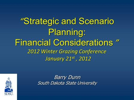 """ Strategic and Scenario Planning: Financial Considerations "" 2012 Winter Grazing Conference January 21 st, 2012 Barry Dunn South Dakota State University."