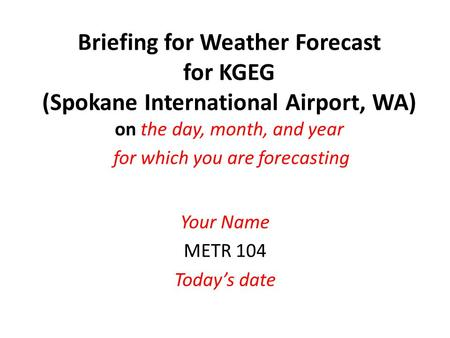 Briefing for Weather Forecast for KGEG (Spokane International Airport, WA) on the day, month, and year for which you are forecasting Your Name METR 104.