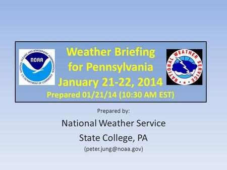 Weather Briefing for Pennsylvania January 21-22, 2014 Prepared 01/21/14 (10:30 AM EST) Prepared by: National Weather Service State College, PA