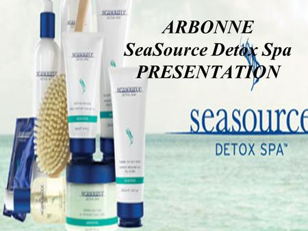 ARBONNE SeaSource Detox Spa PRESENTATION. PRESENTATION SUPPLY LIST: Bring complete SeaSource Detox Spa Collection (Display should be simple and clean)