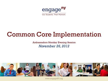 Www.engageNY.org Common Core Implementation Ambassadors Monday Evening Session November 26, 2012.