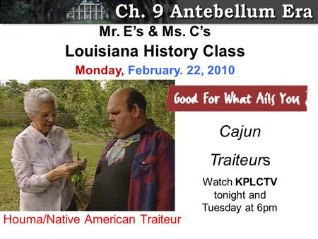 Cajun Traiteurs Watch KPLCTV tonight and Tuesday at 6pm Mr. E's & Ms. C's Louisiana History Class Monday, February. 22, 2010 Houma/Native American Traiteur.
