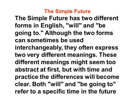 The Simple Future The Simple Future has two different forms in English, will and be going to. Although the two forms can sometimes be used interchangeably,