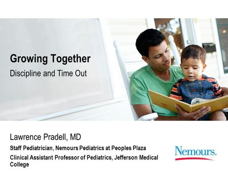 Growing Together Lawrence Pradell, MD Staff Pediatrician, Nemours Pediatrics at Peoples Plaza Clinical Assistant Professor of Pediatrics, Jefferson Medical.