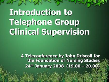 Introduction to Telephone Group Clinical Supervision A Teleconference by John Driscoll for the Foundation of Nursing Studies 24 th January 2008 (19.00.
