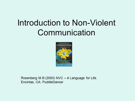Introduction to Non-Violent Communication Rosenberg M B (2003) NVC – A Language for Life. Encintas, CA: PuddleDancer.