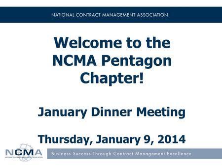 Welcome to the NCMA Pentagon Chapter! January Dinner Meeting Thursday, January 9, 2014.