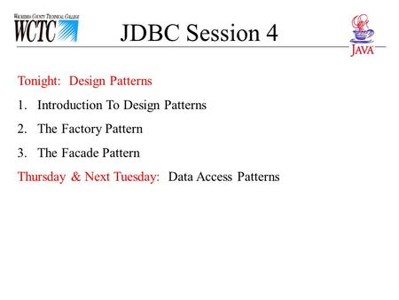 JDBC Session 4 Tonight: Design Patterns 1.Introduction To Design Patterns 2.The Factory Pattern 3.The Facade Pattern Thursday & Next Tuesday: Data Access.