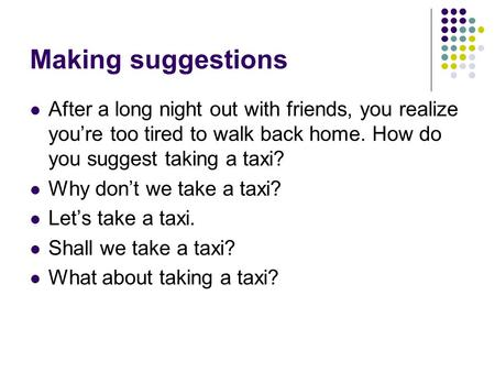 Making suggestions After a long night out with friends, you realize you're too tired to walk back home. How do you suggest taking a taxi? Why don't we.