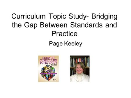 Curriculum Topic Study- Bridging the Gap Between Standards and Practice Page Keeley.