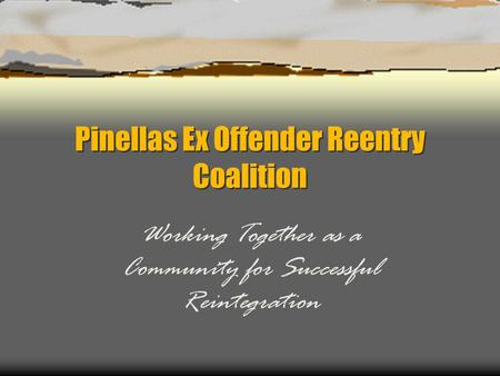 Pinellas Ex Offender Reentry Coalition Working Together as a Community for Successful Reintegration.