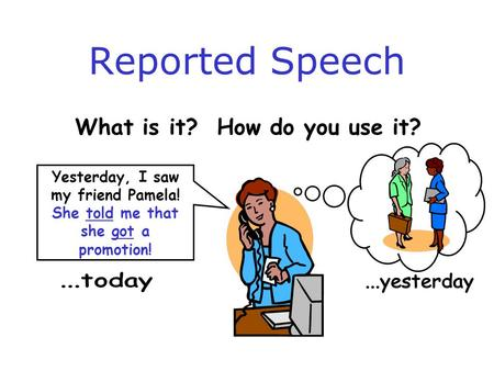 Reported Speech What is it? How do you use it? Yesterday, I saw my friend Pamela! She told me that she got a promotion!
