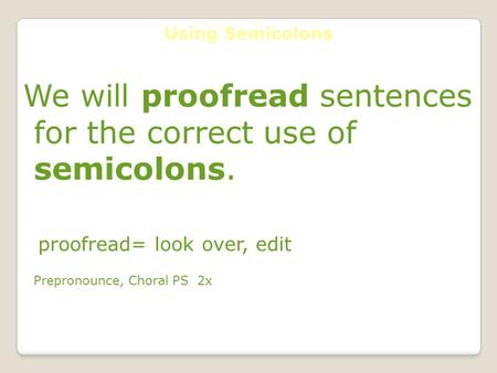 Using Semicolons We will proofread sentences for the correct use of semicolons. proofread= look over, edit Prepronounce, Choral PS 2x.