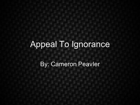 Appeal To Ignorance By: Cameron Peavler. Definition The State or fact of being ignorant; Lack of knowledge, learning, information, etc.