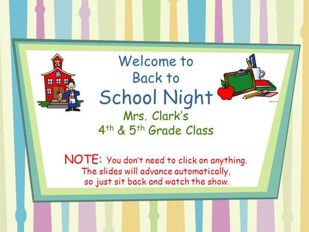 Welcome to Back to School Night Mrs. Clark's 4 th & 5 th Grade Class NOTE: You don't need to click on anything. The slides will advance automatically,