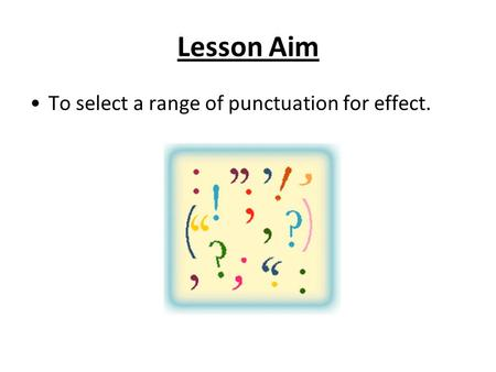 Lesson Aim To select a range of punctuation for effect.
