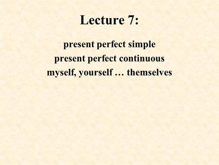 Lecture 7: present perfect simple present perfect continuous myself, yourself … themselves.