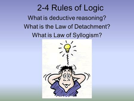 2-4 Rules of Logic What is deductive reasoning? What is the Law of Detachment? What is Law of Syllogism?