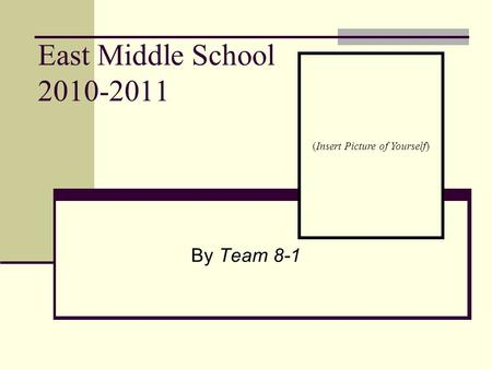East Middle School 2010-2011 By Team 8-1 (Insert Picture of Yourself)