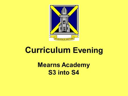 Curriculum Evening Mearns Academy S3 into S4. Tonight's Meeting To outline key tasks and conversations which help create the timetable and the curriculum.