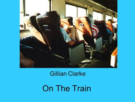 On The Train Gillian Clarke. On The Train Cradled through England between flooded fields rocking, rocking the rails, my head-phones on, the black box.