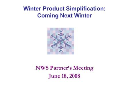Winter Product Simplification: Coming Next Winter NWS Partner's Meeting June 18, 2008.