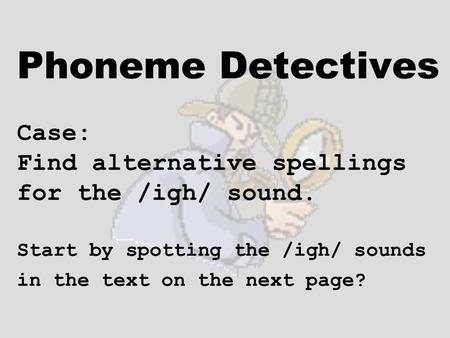 Phoneme Detectives Case: Find alternative spellings for the /igh/ sound. Start by spotting the /igh/ sounds in the text on the next page?