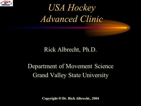 USA Hockey Advanced Clinic Rick Albrecht, Ph.D. Department of Movement Science Grand Valley State University Copyright  Dr. Rick Albrecht., 2004.