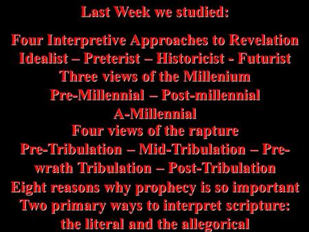 Last Week we studied: Four Interpretive Approaches to Revelation Idealist – Preterist – Historicist - Futurist Three views of the Millenium Pre-Millennial.