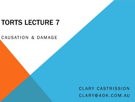 TORTS LECTURE 7 CAUSATION & DAMAGE Clary Castrission clary@40k.com.au.