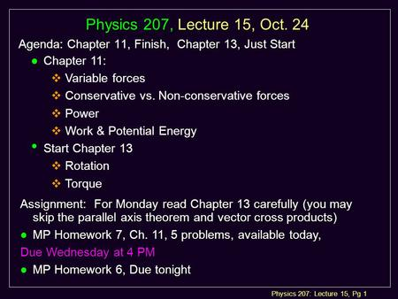 Physics 207: Lecture 15, Pg 1 Physics 207, Lecture 15, Oct. 24 Agenda: Chapter 11, Finish, Chapter 13, Just Start Assignment: For Monday read Chapter 13.