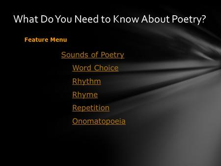 What Do You Need to Know About Poetry? Feature Menu Sounds of Poetry Word Choice Rhythm Rhyme Repetition Onomatopoeia.