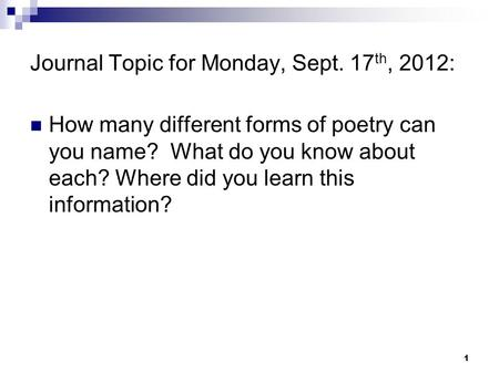 Journal Topic for Monday, Sept. 17 th, 2012: How many different forms of poetry can you name? What do you know about each? Where did you learn this information?