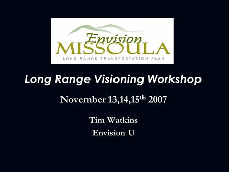 Long Range Visioning Workshop November 13,14,15 th 2007 Tim Watkins Envision U.
