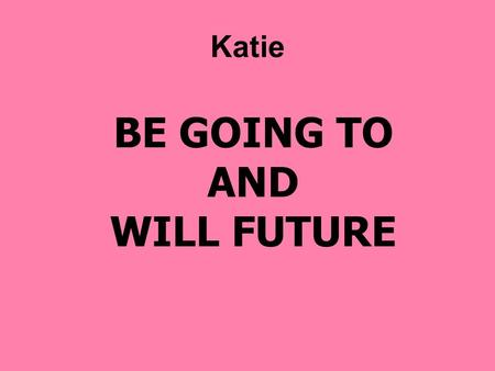 BE GOING TO AND WILL FUTURE Katie. I AM GOING TO : I HAVE DECIDED TO DO STH. Today, I am going to drive my new motorcycle, then I am going to phone my.