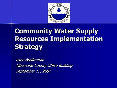 Community Water Supply Resources Implementation Strategy Lane Auditorium Albemarle County Office Building September 13, 2007.
