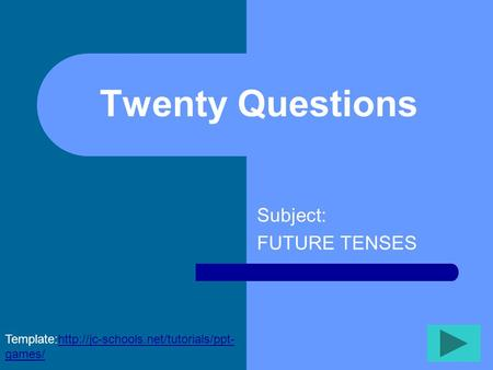 Twenty Questions Subject: FUTURE TENSES Template:http://jc-schools.net/tutorials/ppt- games/http://jc-schools.net/tutorials/ppt- games/