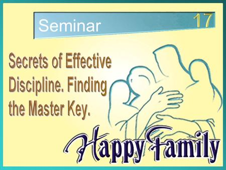 Seminar. The two big issues for parents: Secrets of Effective Discipline. Finding the Master Key 1. Love 2. Discipline 1. Love 2. Discipline Consequently,